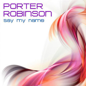 Say my name Porter Robinson