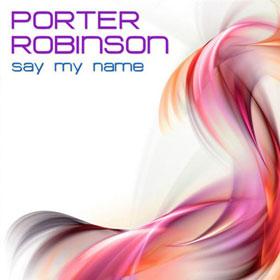 Say my name Porter Robinson